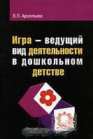 В. П. Арсентьева Игра - ведущий вид деятельности в дошкольном детстве