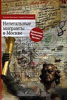 Максим Григорьев, Андрей Осинников Нелегальные мигранты в Москве