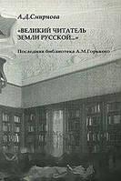 А. Д. Смирнова `Великий читатель земли русской...` Последняя библиотека А. М. Горького