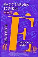 Лев Бобров Расставим точки над `Е`. О русском языке