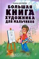 Галина Шалаева Большая книга художника для мальчиков
