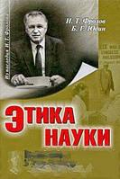 И. Т. Фролов, Б. Г. Юдин Этика науки. Проблемы и дискуссии
