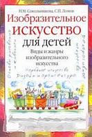 Н. М. Сокольникова, С. П. Ломов Изобразительное искусство для детей. Виды и жанры изобразительного искусства. Книга для семейного чтения и творческого