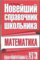 Г. М. Якушева Математика. Новейший справочник школьника. Для подготовки к ЕГЭ