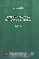 Д. М. Щекин Судебная практика по налоговым спорам. 2007 год