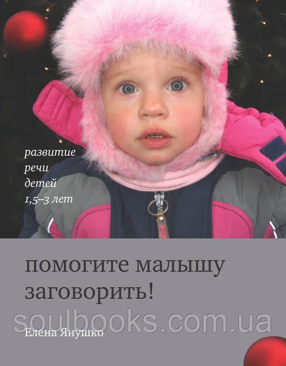 Допоможіть дитині заговорити! Розвиток мови дітей 1,5-3 років. Янушко Олена