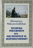 Молитвы миссионера или как молиться за неправославных? Святитель Николай Сербский