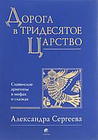 Дорога в Тридесятое Царство. Славянские архетипы в мифах и сказках. Сергеева А.
