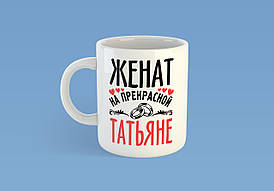 """Именная чашка """"Женат на прекрасной Татьяне"""""""