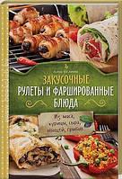 Алена Богданова Закусочные рулеты и фаршированные блюда.  Из мяса, курицы, сыра, овощей, грибов