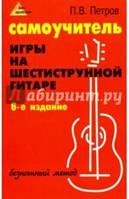 Петров Павел Владимирович Самоучитель игры на шестиструнной гитаре. Безнотный метод