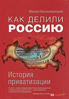 Михаил Вилькобрисский Как делили Россию. История приватизации (3074)