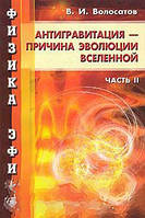В. И. Волосатов Физика эфира. Часть 2. Антигравитация - причина развития Вселенной