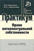 Н. М. Коршунов, Ю. С. Харитонова Право интеллектуальной собственности. Практикум