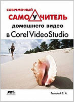 Гамалей В. А. Современный самоучитель домашнего видео в Corel VideoStudio