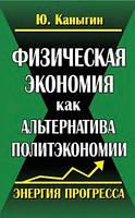 Юрий Каныгин Физическая экономия как альтернатива политэкономии. Энергия прогресса