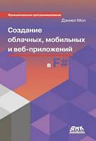 Дэниел Мол Создание облачных и мобильных приложений на языке F#