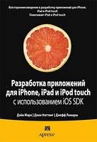 Дэйв Марк, Джек Наттинг, Джефф Ламарш Разработка приложений для iPhone, iPad и iPod touch с использованием iOS SDK