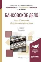 Тавасиев А.М. Банковское дело в 2-х частях. Часть 2. Технологии обслуживания клиентов банка. Учебник для академического бакалавриата