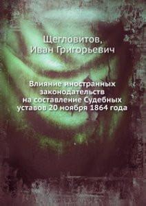 Щегловитов Влияние иностранных законодательств на составление Судебных уставов 20 ноября 1864 года - Книжный магазин Bambook в Киеве