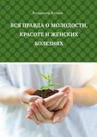 В. Г. Купеев Вся правда о молодости, красоте и женских болезнях