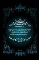 Яворский Ф. Новости дня сто лет тому назад. Т.4. Яворский Ф. Петр III, его дурачества, любовные похождения и кончина.