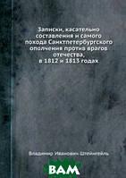 Владимир Иванович Штейнгейль Записки, касательно составления и самого похода Санктпетербургского ополчения против врагов отечества, в 1812 и 1813