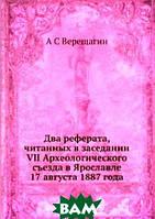 А С Верещагин Два реферата, читанных в заседании VII Археологического съезда в Ярославле 17 августа 1887 года