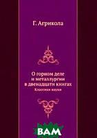 Г. Агрикола О горном деле и металлургии в двенадцати книгах
