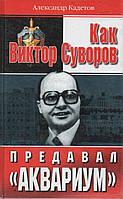 """Как Виктор Суворов предавал """"Аквариум"""". А. Кадетов"""