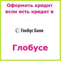 Оформить кредит если есть кредит в глобусе