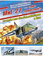 МиГ-27 – «бич небесный». Истребители-бомбардировщики в бою. Марковский В.Ю., Приходченко И.В.
