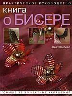 """""""Книга о бисере""""  Практическое руководство. Свыше 35 эффектных украшений.  Кейт  Хакселл"""