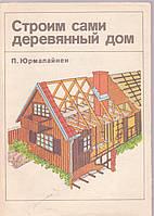 Строим сами деревянный дом П.Юрмалайнен