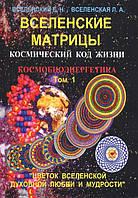 Вселенские матрицы. Космический код жизни. Космобиоэнергетика. Том 1. Вселенский Е., Вселенская Л.