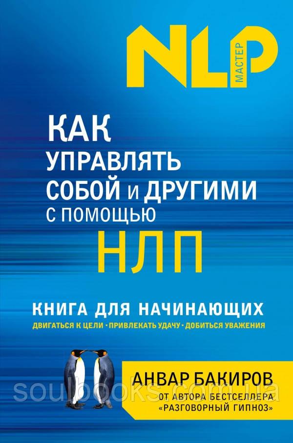 Как управлять собой и другими с помощью НЛП. Книга для начинающих. Бакиров Анвар