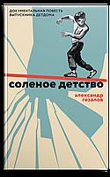 Соленое детство. Документальная повесть выпускника детдома. Гезалов Александр Самедович