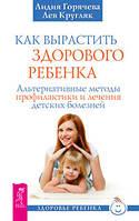 Кругляк Лев, Горячева Лидия Как вырастить здорового ребенка
