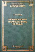А. П. Рабец Правовая охрана товарных знаков в России. Современное состояние и перспективы