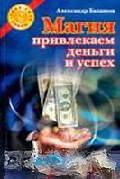 Александр Балашов Магия. Привлекаем деньги и успех