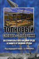 Под редакцией Г. А. Рябинина Толковый словарь-справочник по строительству в водной среде и защите от водной среды