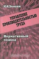 Ю. И. Злоказов Управление производительностью труда. Нормативный подход