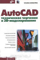 Татьяна Климачева AutoCAD. Техническое черчение и 3D-моделирование