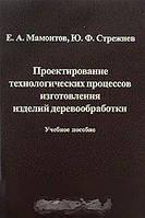 Б. Л. Мамонтов, Ю. Ф. Стрежнев Проектирование технологических процессов изготовления изделий деревообработки