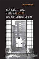 Ana Filipa Vrdoljak International Law, Museums and the Return of Cultural Objects