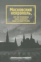 Татьяна Жесткова Московский некрополь, или Где похоронены самые известные люди в истории Москвы