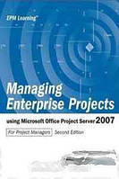 Gary L Chefetz, Dale A Howard Managing Enterprise Projects using Microsoft Office Project Server 2007 Second Edition