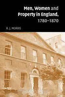R. J. Morris Men, Women and Property in England, 1780-1870: A Social and Economic History of Family Strategies amongst the Leeds Middle Class