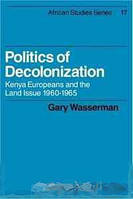 Gary Wasserman Politics of Decolonization: Kenya Europeans and the Land Issue 1960-1965 (African Studies)