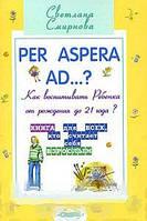 Светлана Смирнова Per aspera ad...? Как воспитывать ребенка от рождения до 21 года?